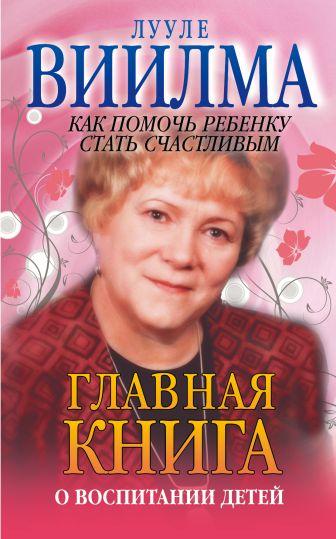 Виилма Л. - Главная книга о воспитании детей или о том, как помочь ребенку стать счастливым обложка книги