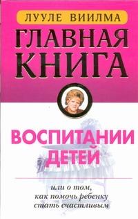 Главная книга о воспитании детей или о том, как помочь ребенку стать счастливым Виилма Л.