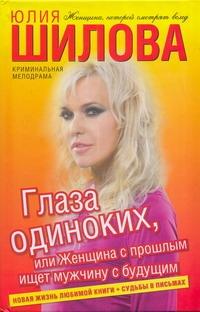 Юлия Шилова Глаза одиноких, или Женщина с прошлым ищет мужчину с будущим юлия шилова глаза одиноких или женщина с прошлым ищет мужчину с будущим