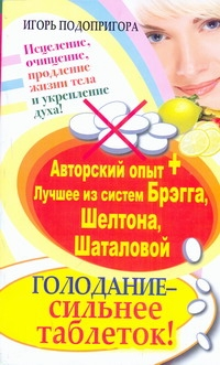 Голодание - сильнее таблеток ! Исцеление, очищение, продление жизни тела и укреп Подопригора Игорь