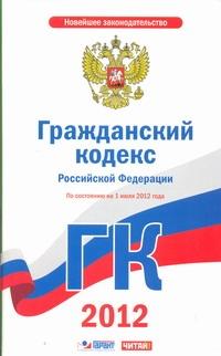 Гражданский кодекс Российской Федерации. Ч. 1, 2, 3, 4. На 1 июля 2012 года