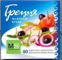 Греция на вашей кухне. 40 карточек с рецептами восхитительных блюд