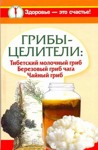 Грибы-целители: Тибетский молочный гриб. Березовый гриб чага. Чайный гриб - фото 1