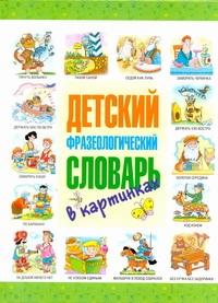 Детский фразеологический словарь в картинках Волков С.В.