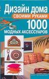 Дизайн дома своими руками. 1000 модных аксессуаров Ткачук Т.М.