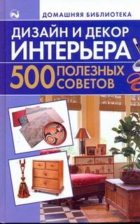 Дизайн и декор интерьера. 500 полезных советов Игнатова Ната