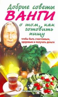 Добрые советы Ванги о том, как готовить пищу, чтобы быть счастливым, здоровым и ( Макова Ангелина  )