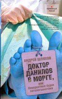 Доктор Данилов в морге или Невероятные будни паталогоанатома Шляхов А.Л.