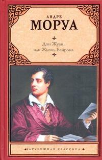 Дон Жуан, или Жизнь Байрона Моруа А.