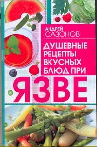 Душевные рецепты вкусных блюд при язве Сазонов Андрей