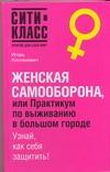 Женская самооборона, или практикум по выживанию в большом городе Костюкевич И.Ю.
