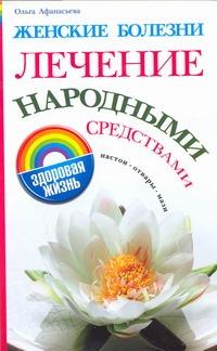 Женские болезни. Лечение народными средствами Афанасьева О.В.