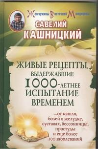 Живые рецепты, выдержавшие 1000-летнее испытание временем Кашницкий С.Е.