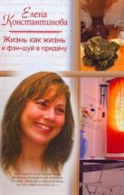 Константинова Е.А. - Жизнь как жизнь, и фэн-шуй в придачу' обложка книги