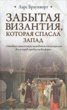Браунворт Ларс - Забытая Византия, которая спасла Запад' обложка книги