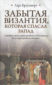 Забытая Византия, которая спасла Запад Браунворт Ларс