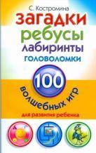 Костромина С.Н. - Загадки, ребусы, лабиринты и головоломки. 100 волшебных игр для развития ребенка' обложка книги