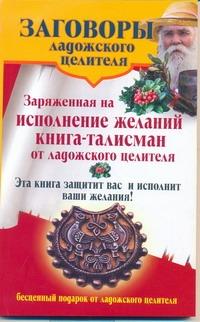 Заговоры ладожского целителя. Заряженная на исполнение желаний книга-талисман от - фото 1
