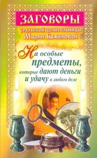 Заговоры уральской целительницы Марии Баженовой на особые предметы, которые дают Баженова Мария