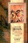 Юлий Цезарь Гай - Записки Юлия Цезаря и его продолжателей о Галльской войне, о Гражданской войне,' обложка книги