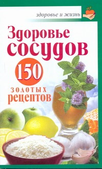 Здоровье сосудов: 150 золотых рецептов Савина Анастасия