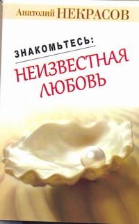 Некрасов А.А. - Знакомьтесь: неизвестная любовь обложка книги