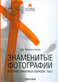 Знаменитые фотографии. История знакомых образов, 1928-1991 Кецле Ханс-Михаэ