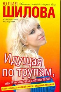 Идущая по трупам, или Я нужна вам именно такая! Юлия Шилова
