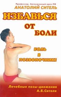 Ситель А. Б. Избавься от боли. Боль в позвоночнике анатолий ситель ария для спины авторская программа против боли в суставах