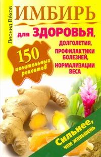 Имбирь. 150 целительных рецептов для здоровья, долголетия, профилактики болезней Вехов Леонид