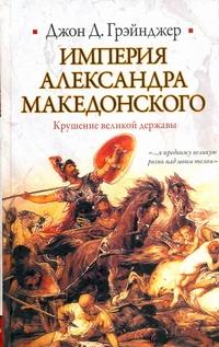 Империя Александра Македонского. Крушение великой державы Грэйнджер Джон