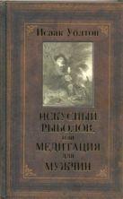 Уолтон Исаак - Искусный рыболов, или Медитация для мужчин' обложка книги
