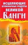 Исцеляющие кулинарные рецепты великой Ванги Гурьянова Л.С.