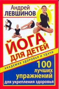 Йога для детей. 100 лучших упражнений для укрепления здоровья Левшинов А.А.