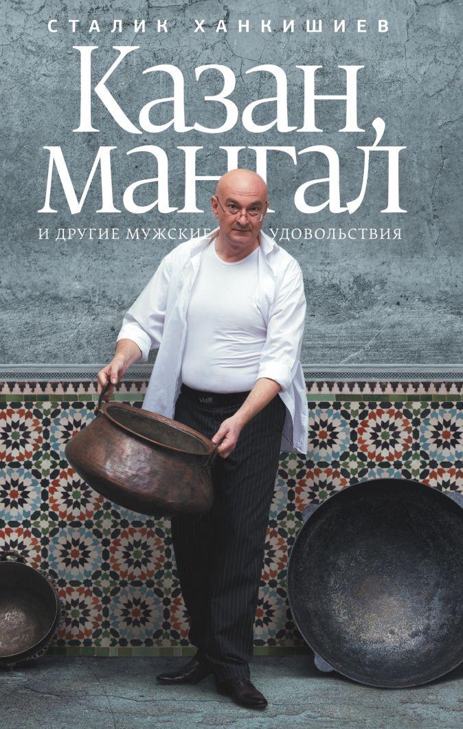 Сталик Ханкишиев - Казан, мангал и другие мужские удовольствия обложка книги