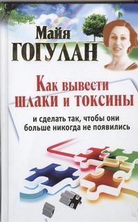 Гогулан М.Ф. - Как вывести шлаки и токсины и сделать так, чтобы они больше никогда не появились обложка книги