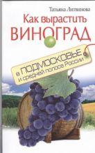 Литвинова Т. - Как вырастить виноград в Подмосковье и средней полосе России' обложка книги