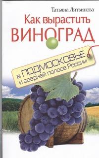 Как вырастить виноград в Подмосковье и средней полосе России Литвинова Т.