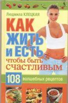 Клецкая Л.А. - Как жить и есть, чтобы стать счастливым. 108 волшебных рецептов' обложка книги