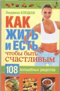 Как жить и есть, чтобы стать счастливым. 108 волшебных рецептов Клецкая Л.А.