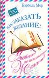 Как заказать желание:Учебник по исполнению желаний Мор Б.