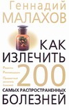 Как излечить 200 самых распространенных болезней Малахов Г.П.