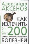 Как излечить 200 самых распространенных болезней Аксенов А.П.