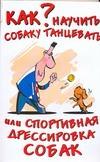 Афанасьева О. - Как научить собаку танцевать, или Спортивная дрессировка собак' обложка книги