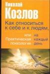 Как относиться к себе и к людям, или практическая психология на каждый день Козлов Н.И.