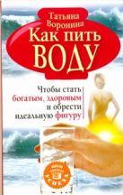 Воронина Татьяна - Как пить воду. Чтобы стать богатым, здоровым и обрести идеальную фигуру' обложка книги