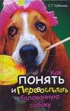 Урбанова С.Г. - Как понять и перевоспитать балованную собаку' обложка книги