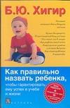Как правильно назвать ребенка, чтобы гарантировать ему успех в учебе и жизни Хигир Б.Ю.