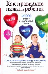 Как правильно назвать ребенка. 40 000 русских и иностранных имен - фото 1