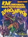 Миллер С. - Как рисовать фантастических динозавров обложка книги